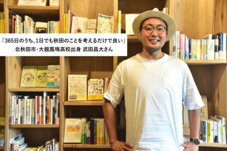「365日のうち、1日でも秋田のことを考えるだけで良い」ーー大館鳳鳴高校出身・武田昌大さんインタビュー
